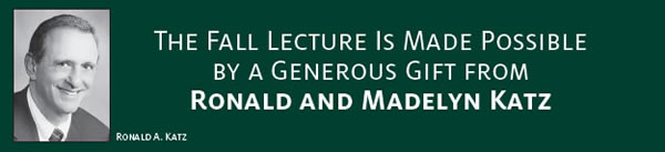The Fall Lecture is made possible by a generous gift from Ronald and Madelyn Katz